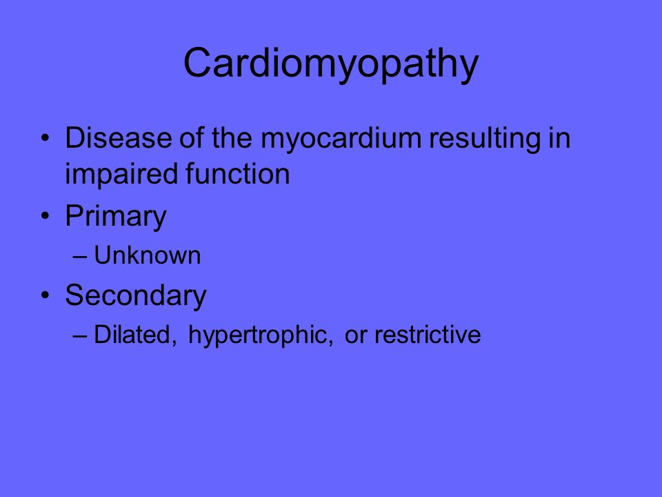 Cardiomyopathy Disease of the myocardium resulting in impaired function. Primary. Unknown. Secondary.