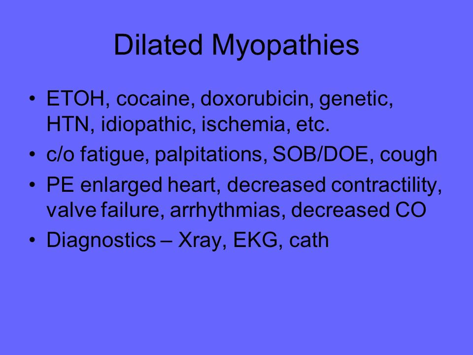 Dilated Myopathies ETOH, cocaine, doxorubicin, genetic, HTN, idiopathic, ischemia, etc. c/o fatigue, palpitations, SOB/DOE, cough.