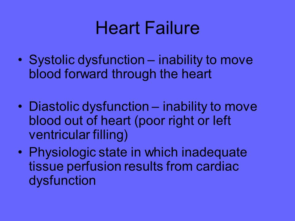 Heart Failure Systolic dysfunction – inability to move blood forward through the heart.