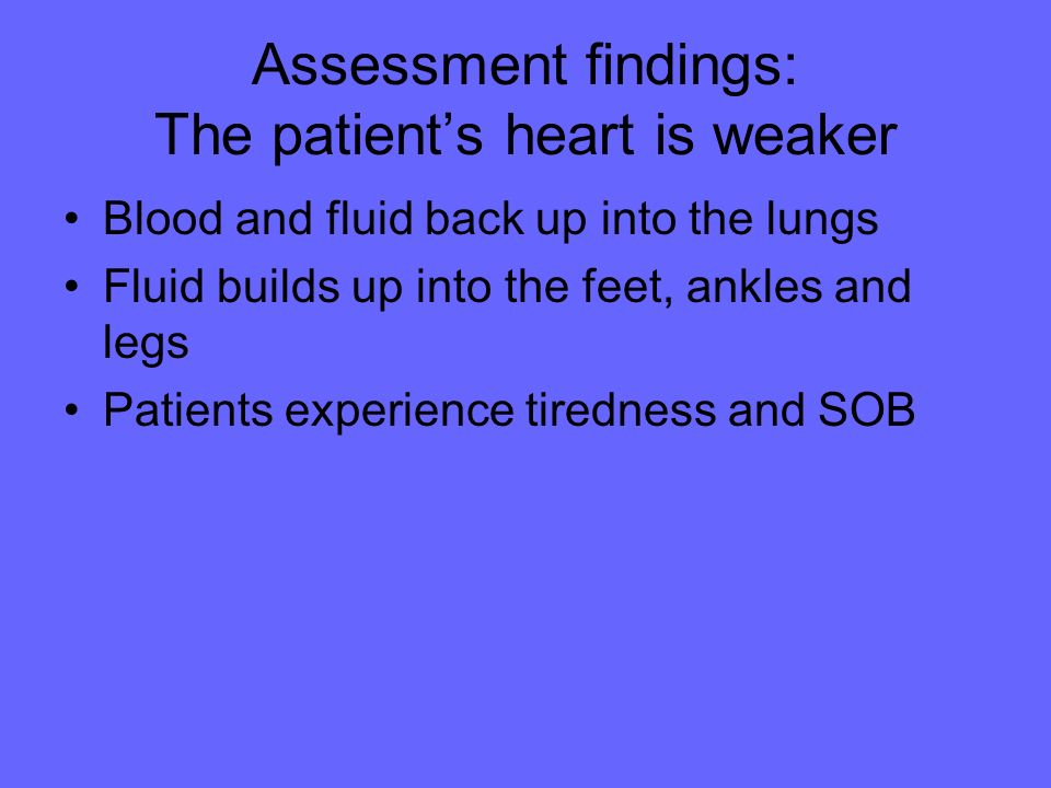 Assessment findings: The patient's heart is weaker
