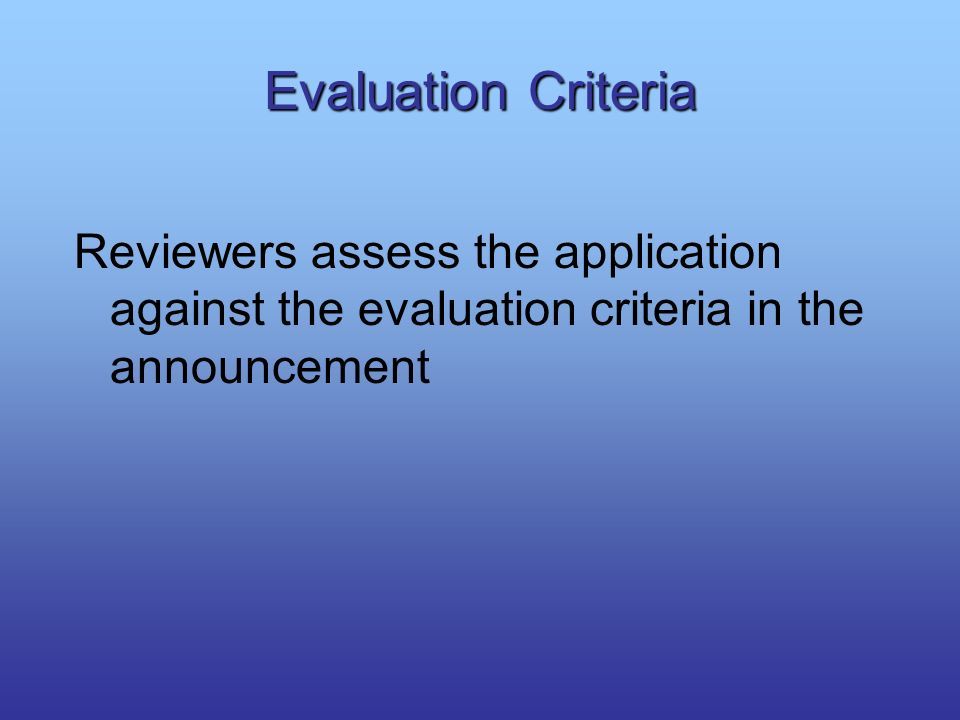 Evaluation Criteria Reviewers assess the application against the evaluation criteria in the announcement.