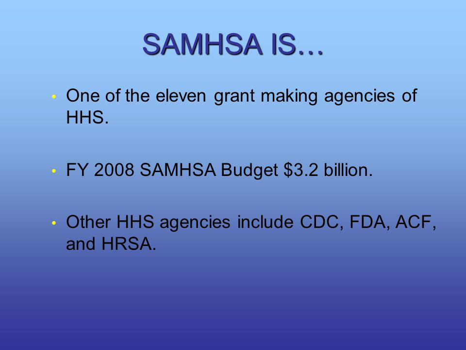 SAMHSA IS… One of the eleven grant making agencies of HHS.
