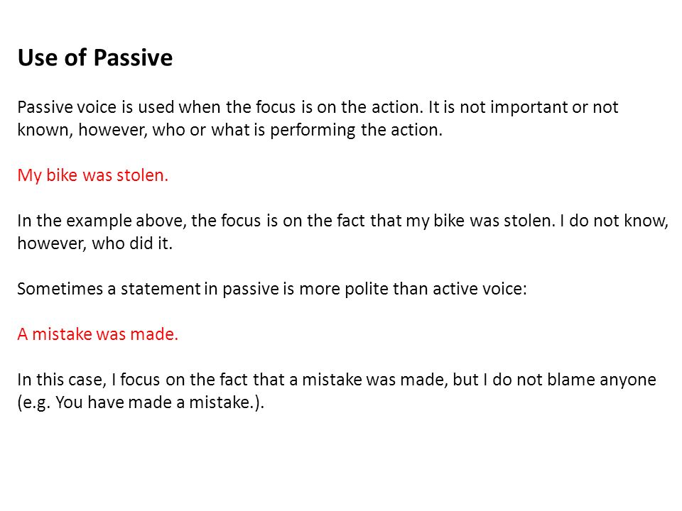 Use of Passive Passive voice is used when the focus is on the action. It is not important or not.