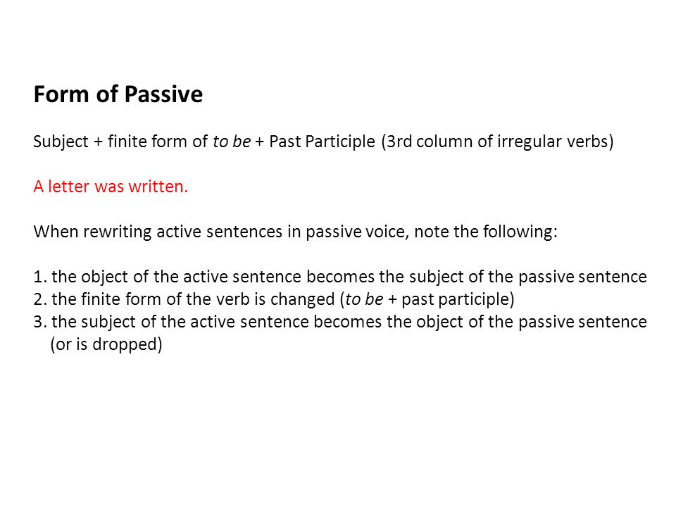 Form of Passive Subject + finite form of to be + Past Participle (3rd column of irregular verbs) A letter was written.