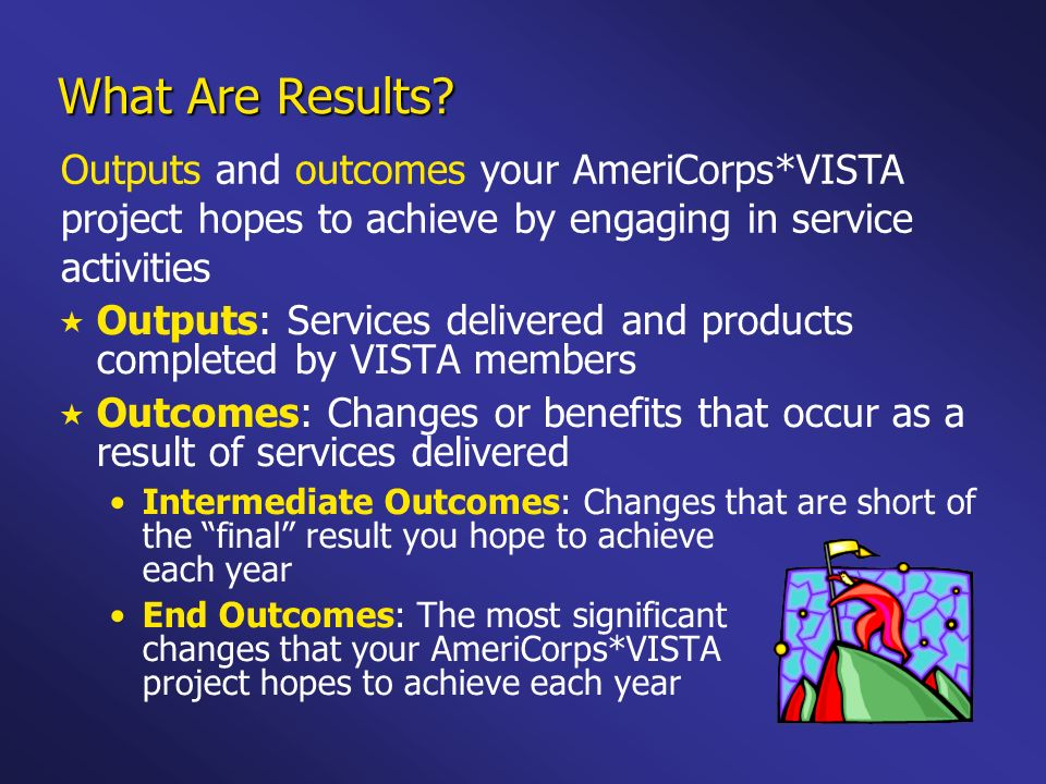 What Are Results Outputs and outcomes your AmeriCorps*VISTA project hopes to achieve by engaging in service activities.