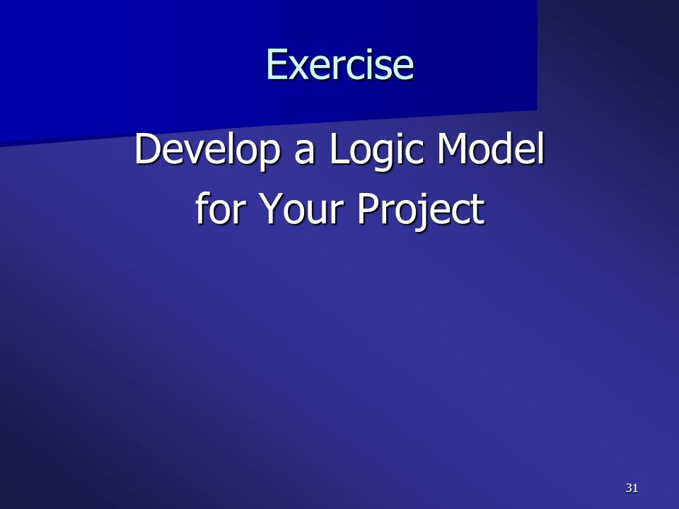 Exercise Develop a Logic Model for Your Project