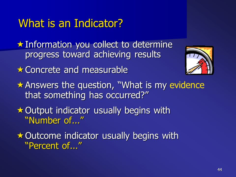 What is an Indicator Information you collect to determine progress toward achieving results. Concrete and measurable.