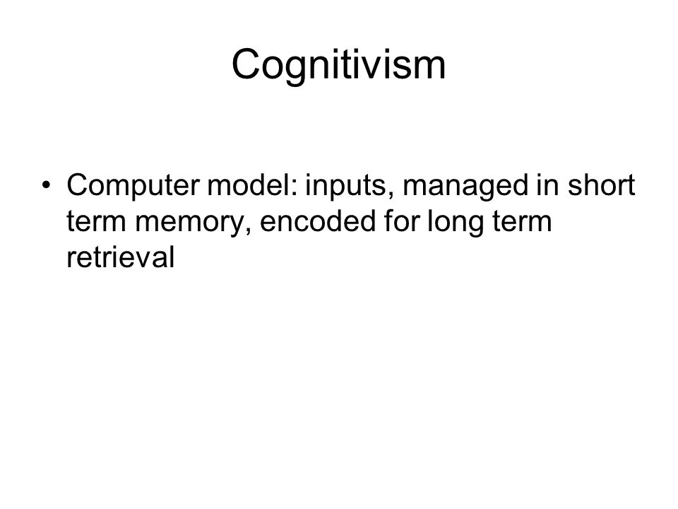 Cognitivism Computer model: inputs, managed in short term memory, encoded for long term retrieval