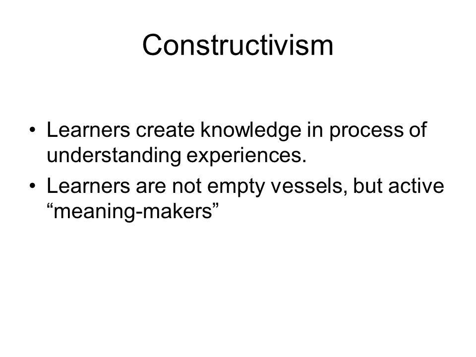Constructivism Learners create knowledge in process of understanding experiences.