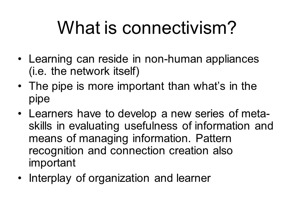 What is connectivism Learning can reside in non-human appliances (i.e. the network itself) The pipe is more important than what's in the pipe.