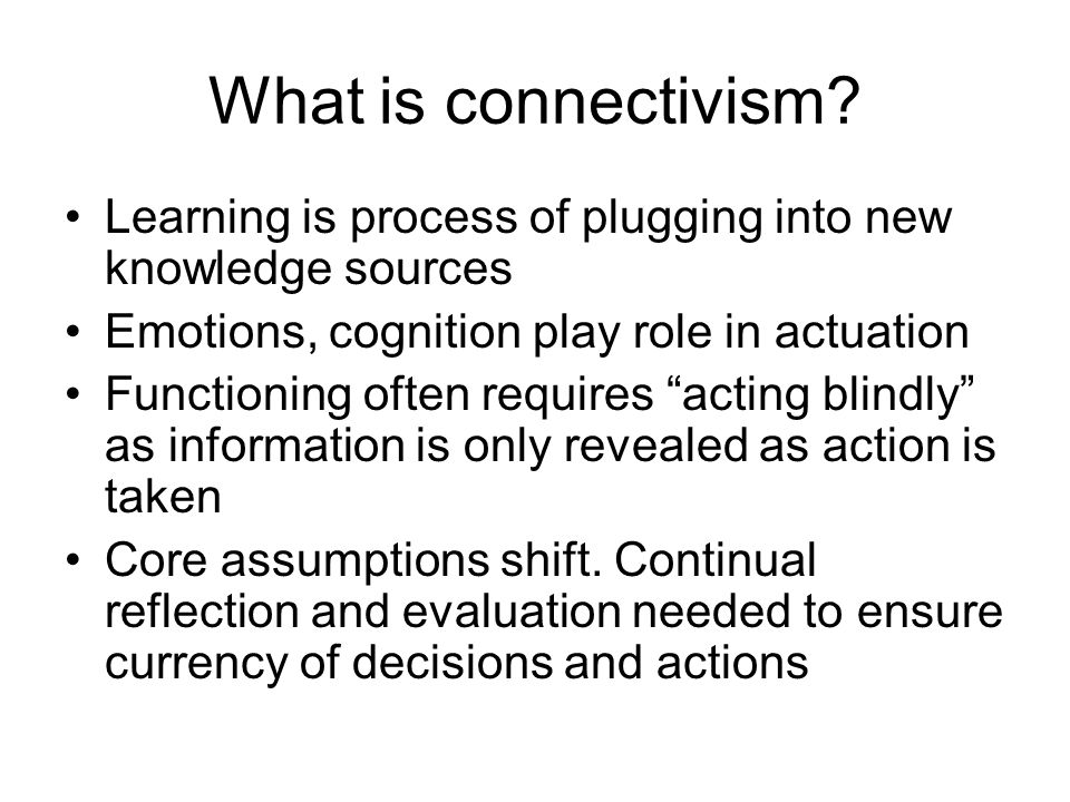 What is connectivism Learning is process of plugging into new knowledge sources. Emotions, cognition play role in actuation.