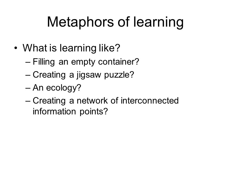 Metaphors of learning What is learning like