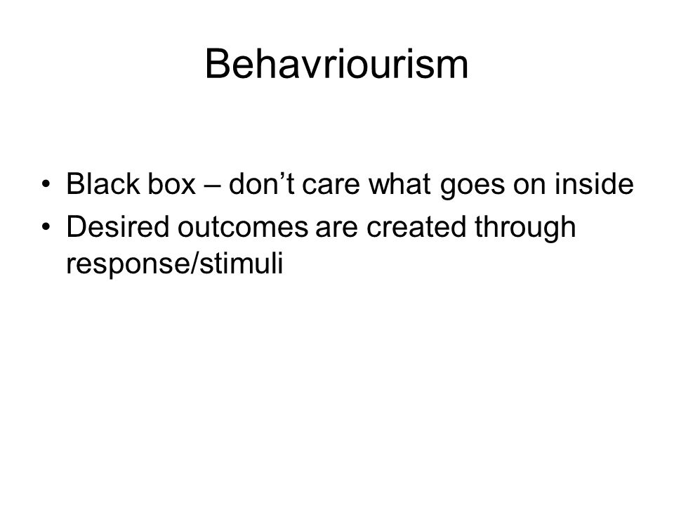 Behavriourism Black box – don't care what goes on inside