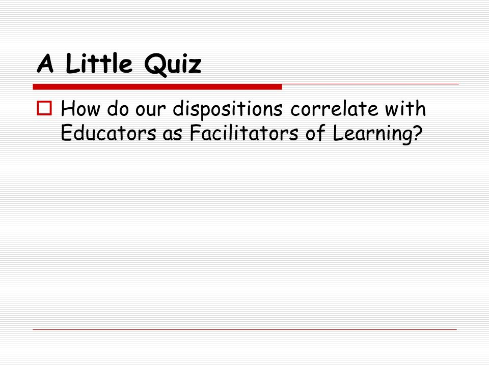 A Little Quiz How do our dispositions correlate with Educators as Facilitators of Learning