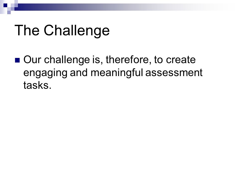 The Challenge Our challenge is, therefore, to create engaging and meaningful assessment tasks.