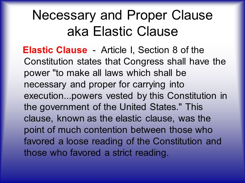 """the elastic clause Often called the """"elastic clause,"""" the necessary and proper clause simply states that congress has the power, """"to make all laws which shall be necessary and proper for carrying into execution the foregoing powers, and all other powers vested by this constitution in the government of the."""