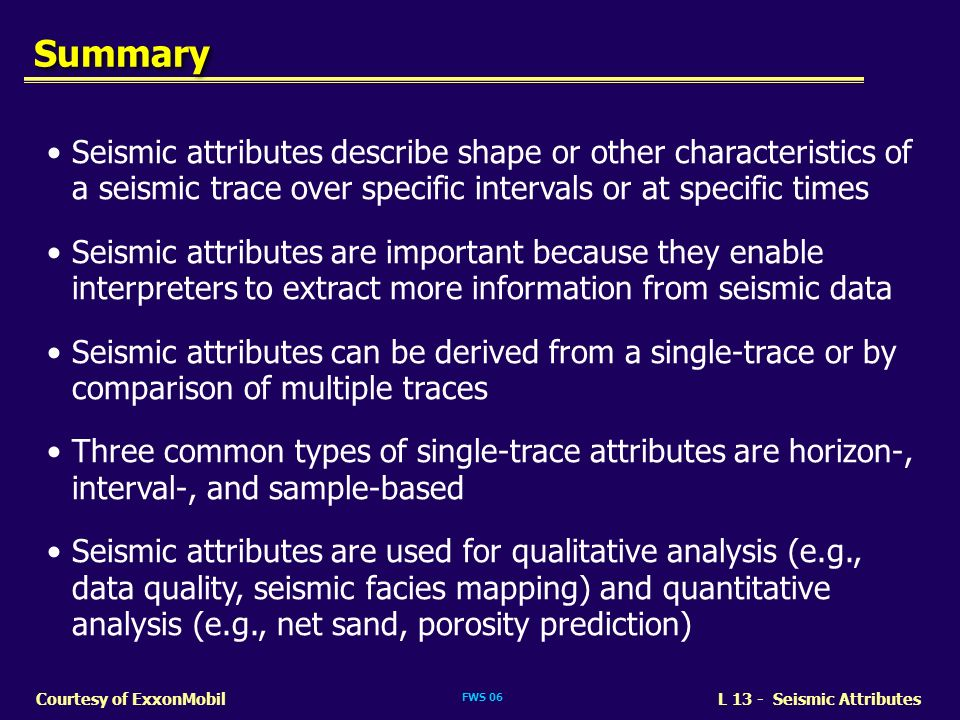 Summary Seismic attributes describe shape or other characteristics of a seismic trace over specific intervals or at specific times.