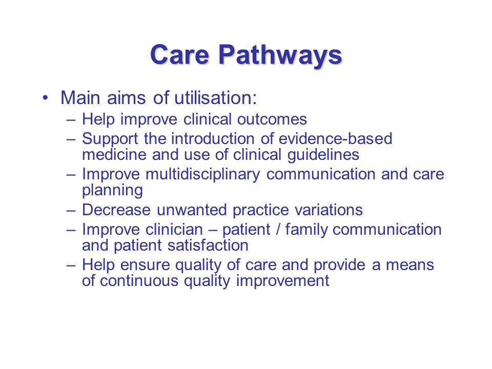 Care Pathways Main aims of utilisation: Help improve clinical outcomes