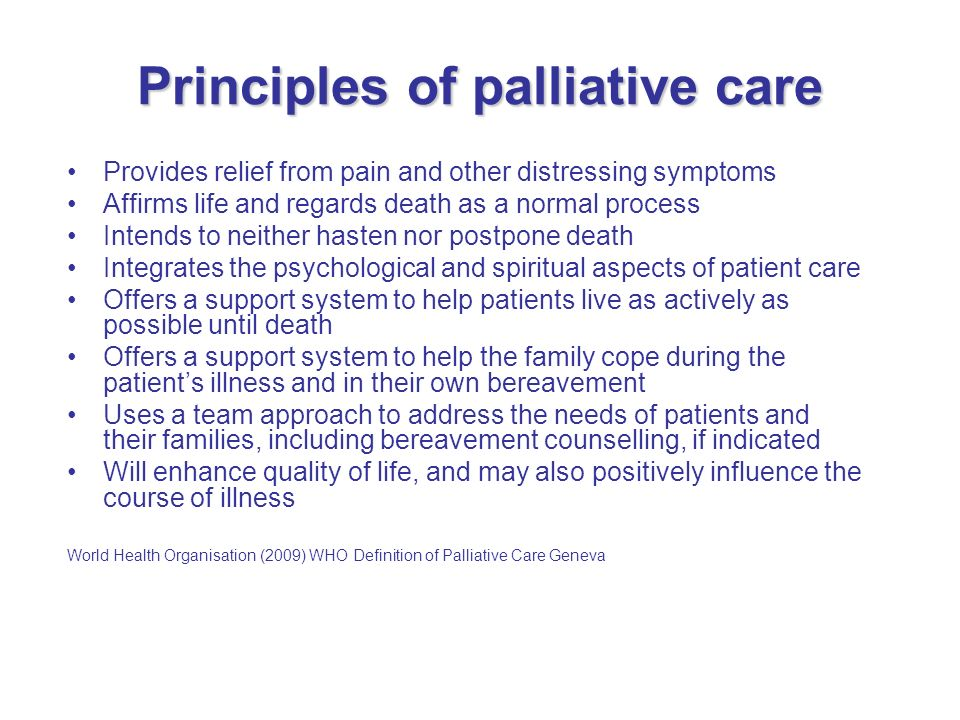 principles of end of life care Five principles of palliative care: the following five principles of palliative care describe what care can and should be like for everyone facing the end of life some of these ideas may seem simple or just common sense but all together they give a new and more complete way to look at end-of-life care 1.