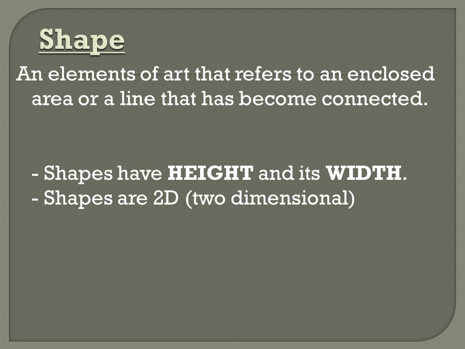 Shape An elements of art that refers to an enclosed area or a line that has become connected. - Shapes have HEIGHT and its WIDTH.