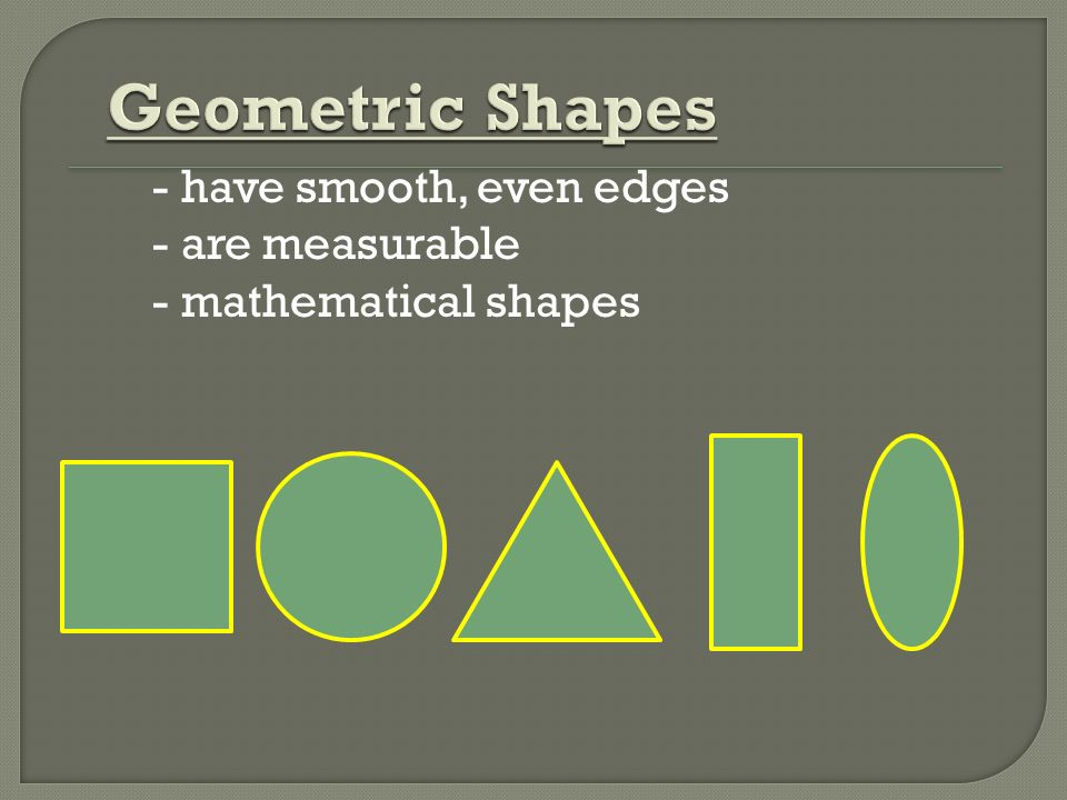 Geometric Shapes - have smooth, even edges - are measurable - mathematical shapes