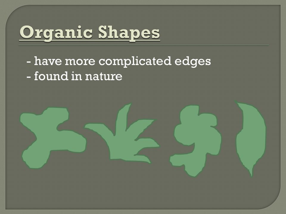 Organic Shapes - have more complicated edges - found in nature