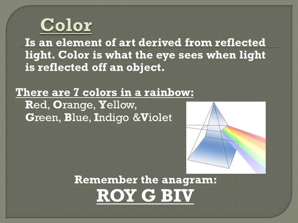 Color Is an element of art derived from reflected light. Color is what the eye sees when light is reflected off an object.