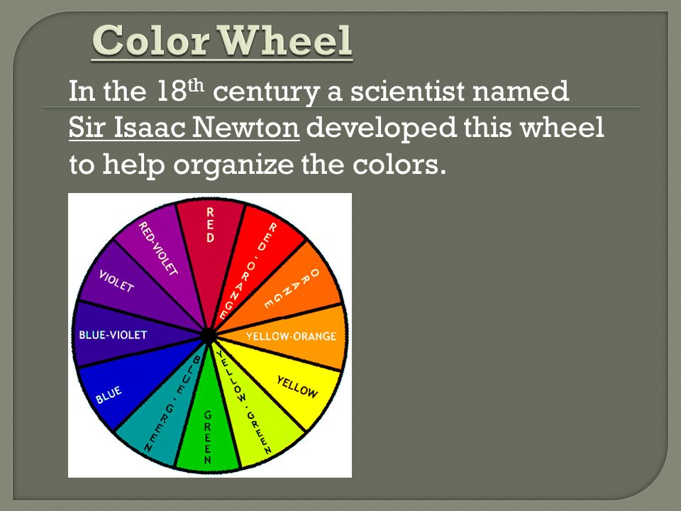 Color Wheel In the 18th century a scientist named Sir Isaac Newton developed this wheel to help organize the colors.