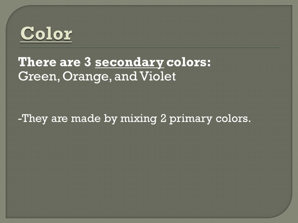 Color There are 3 secondary colors: Green, Orange, and Violet