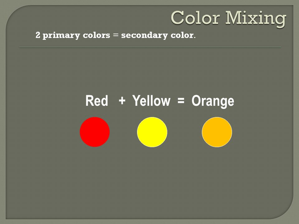 Color Mixing 2 primary colors = secondary color. Red + Yellow = Orange