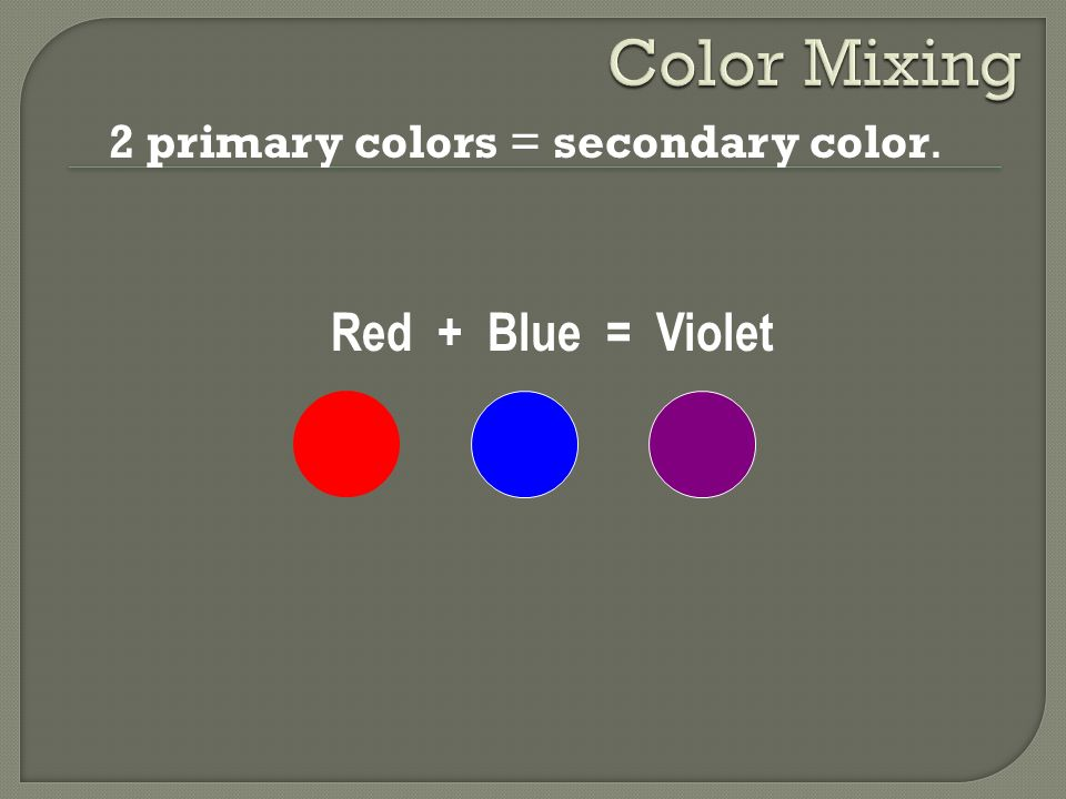 Color Mixing 2 primary colors = secondary color. Red + Blue = Violet