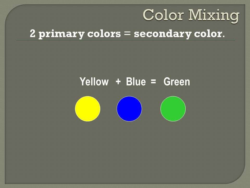 Color Mixing 2 primary colors = secondary color. Yellow + Blue = Green