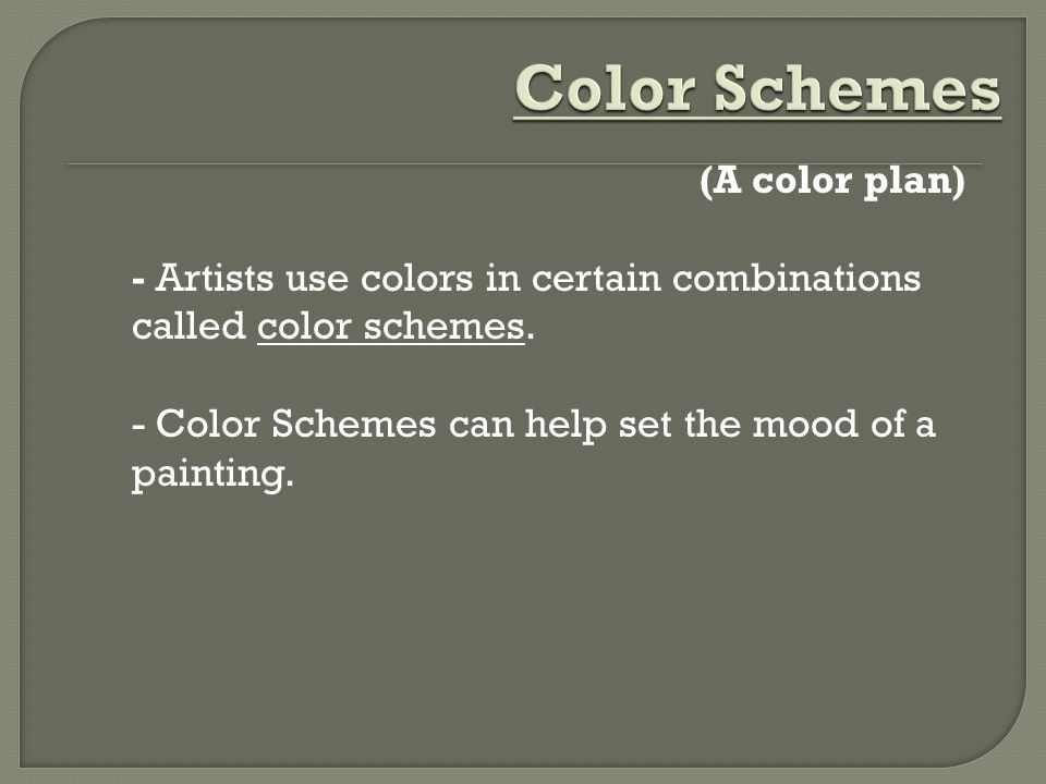 Color Schemes (A color plan) - Artists use colors in certain combinations called color schemes.