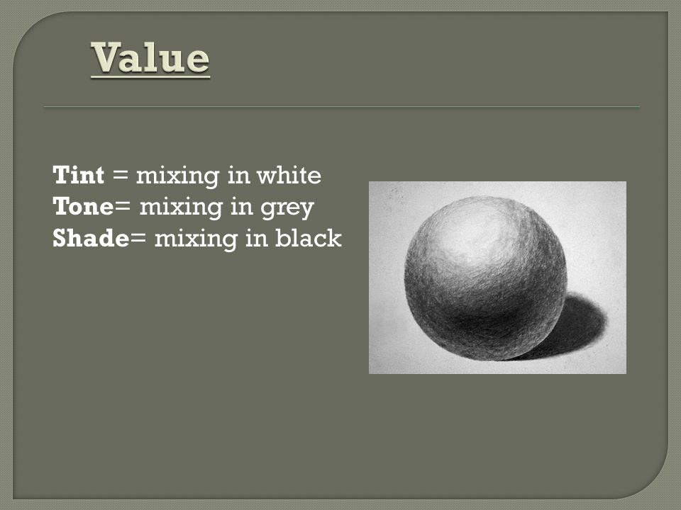 Value Tint = mixing in white Tone= mixing in grey Shade= mixing in black