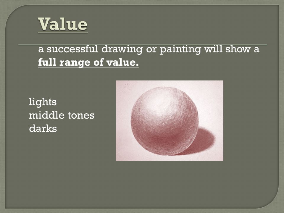 Value a successful drawing or painting will show a full range of value. lights middle tones darks