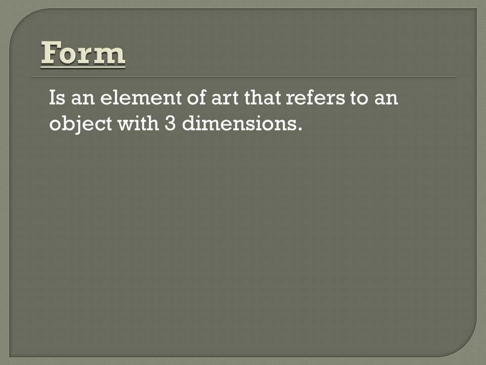 Form Is an element of art that refers to an object with 3 dimensions.