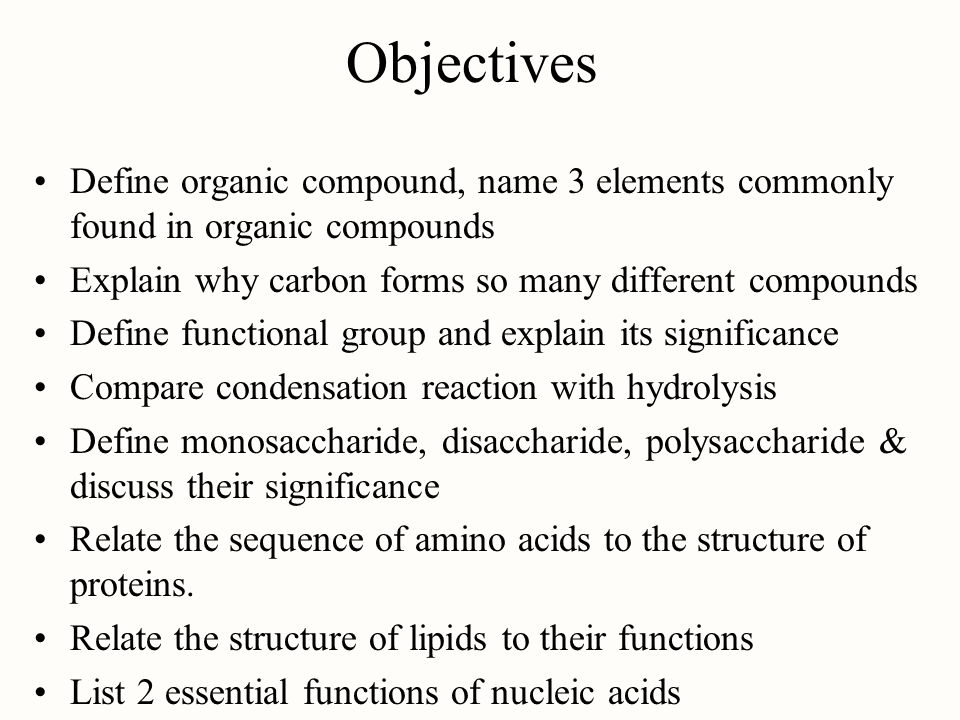 Objectives Define organic compound, name 3 elements commonly found in organic compounds. Explain why carbon forms so many different compounds.