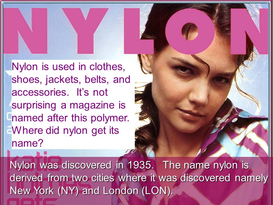 Nylon is used in clothes, shoes, jackets, belts, and accessories