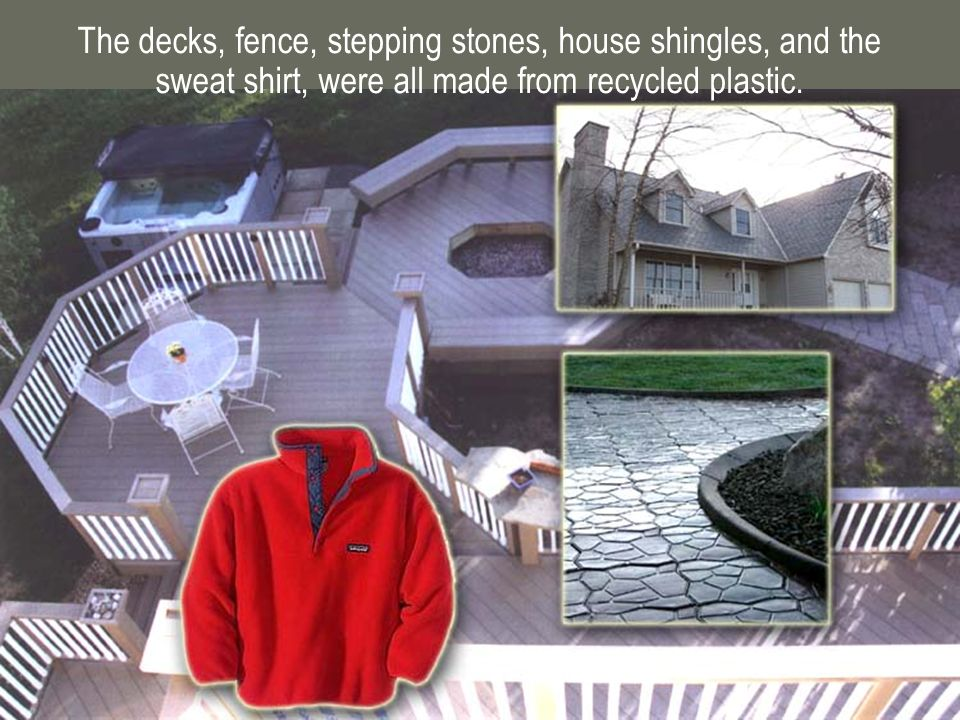 The decks, fence, stepping stones, house shingles, and the sweat shirt, were all made from recycled plastic.