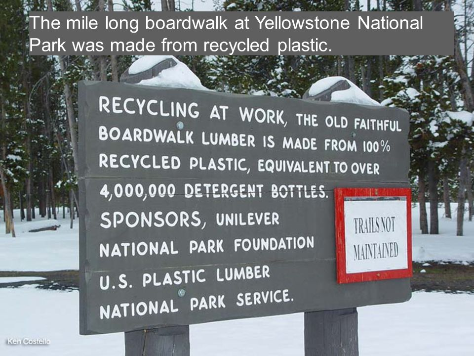 The mile long boardwalk at Yellowstone National Park was made from recycled plastic.