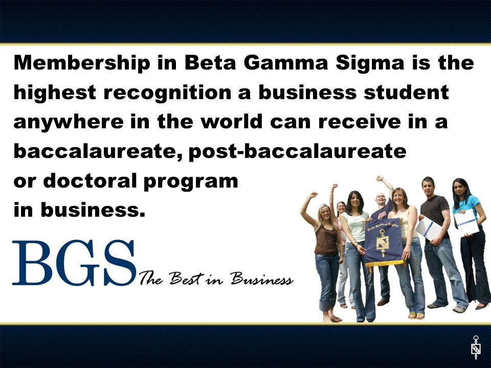 Membership in Beta Gamma Sigma is the highest recognition a business student anywhere in the world can receive in a baccalaureate, post-baccalaureate or doctoral program in business.