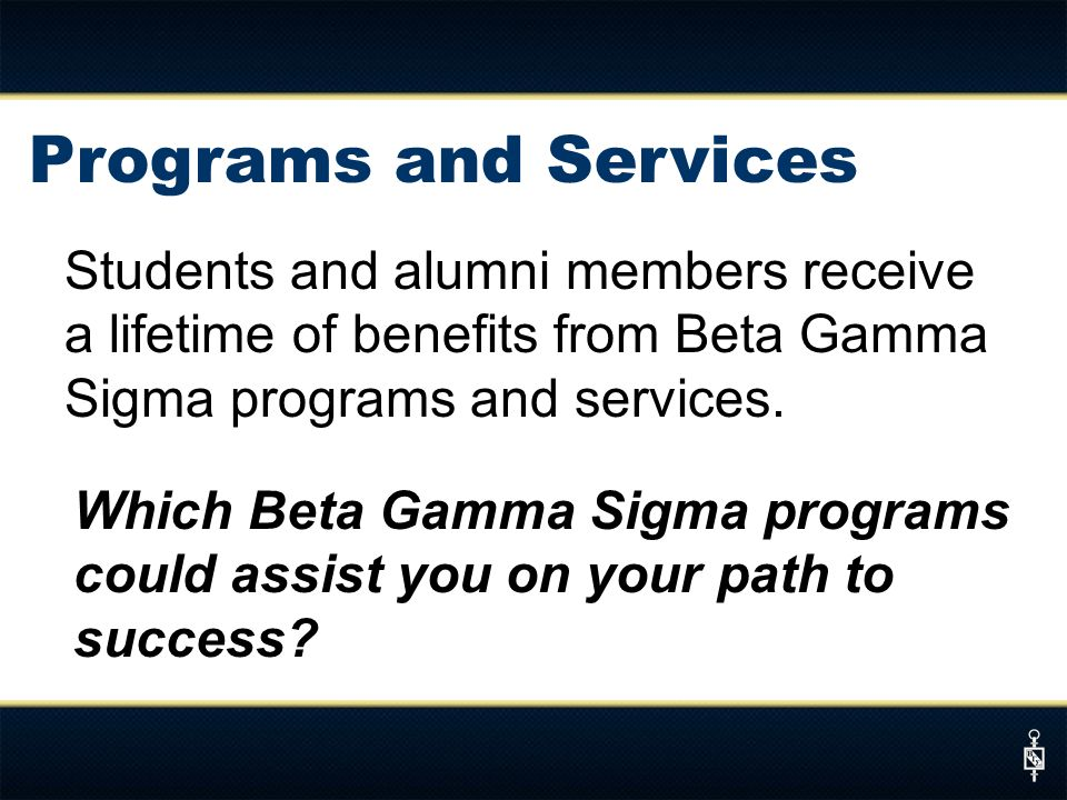 Programs and Services Students and alumni members receive a lifetime of benefits from Beta Gamma Sigma programs and services.