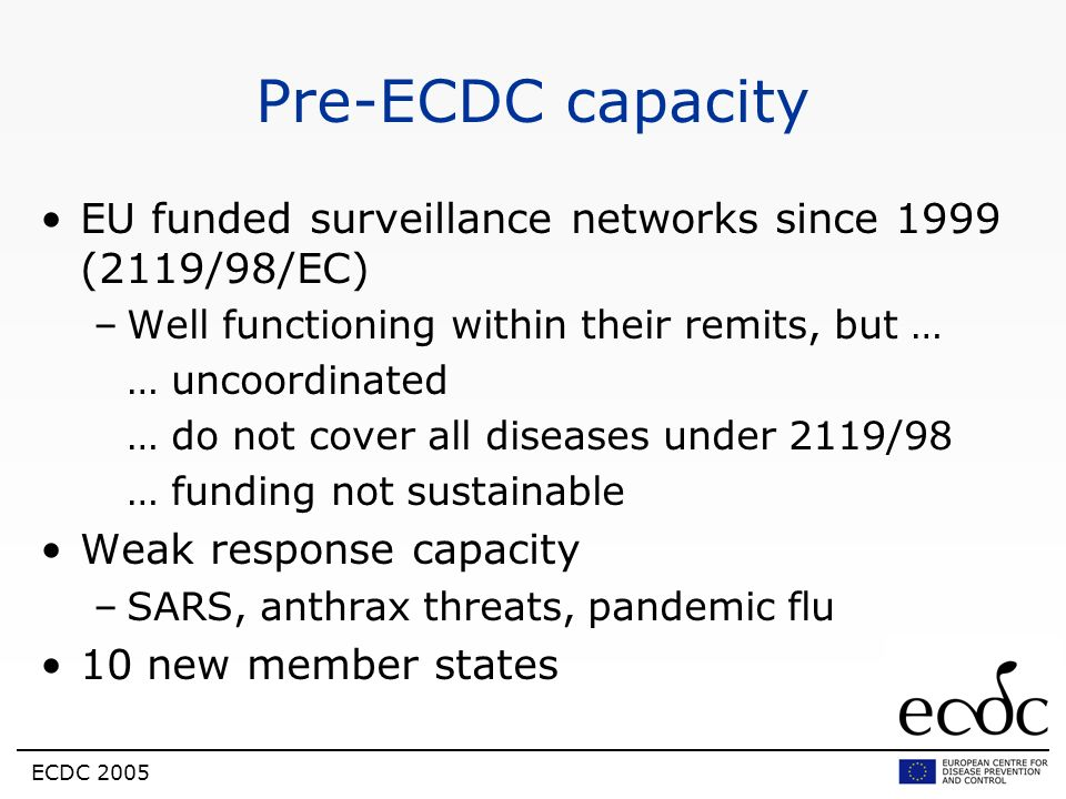 Pre-ECDC capacityEU funded surveillance networks since 1999 (2119/98/EC) Well functioning within their remits, but …