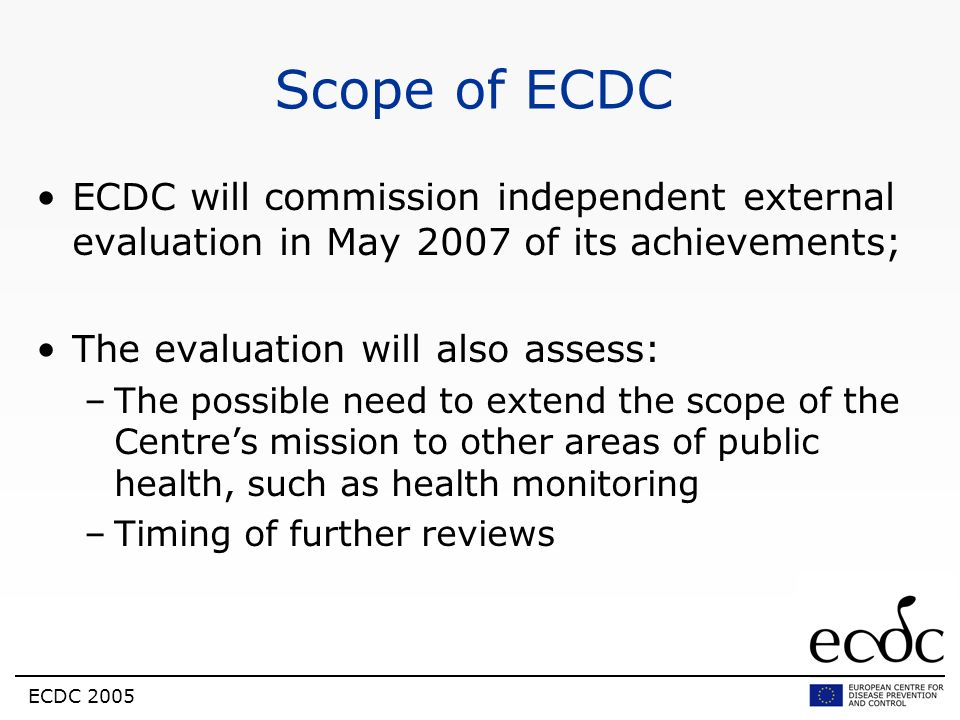 Scope of ECDCECDC will commission independent external evaluation in May 2007 of its achievements; The evaluation will also assess: