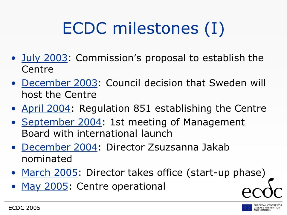ECDC milestones (I) July 2003: Commission's proposal to establish the Centre. December 2003: Council decision that Sweden will host the Centre.