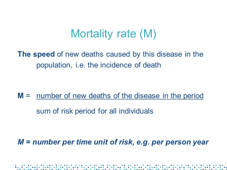Mortality rate (M) The speed of new deaths caused by this disease in the population, i.e. the incidence of death.