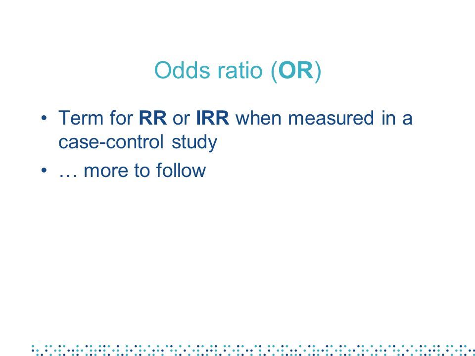 Odds ratio (OR) Term for RR or IRR when measured in a case-control study … more to follow