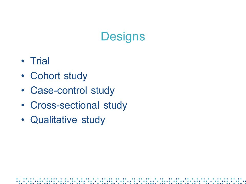 Designs Trial Cohort study Case-control study Cross-sectional study