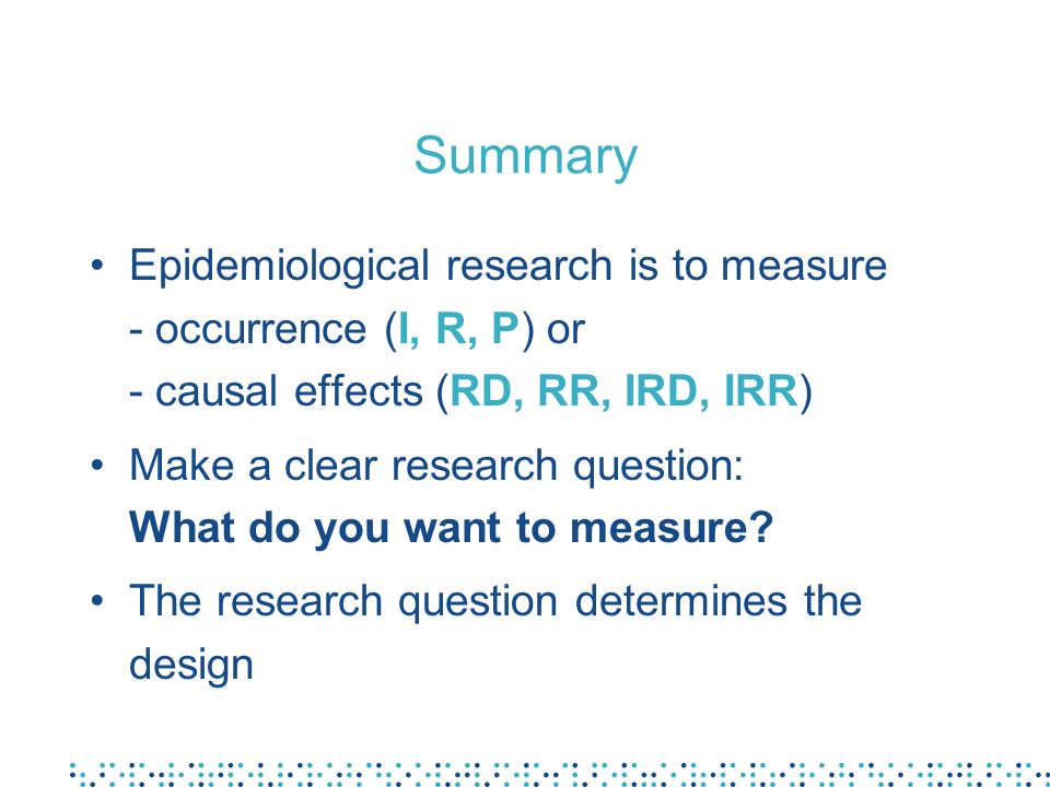 SummaryEpidemiological research is to measure - occurrence (I, R, P) or - causal effects (RD, RR, IRD, IRR)