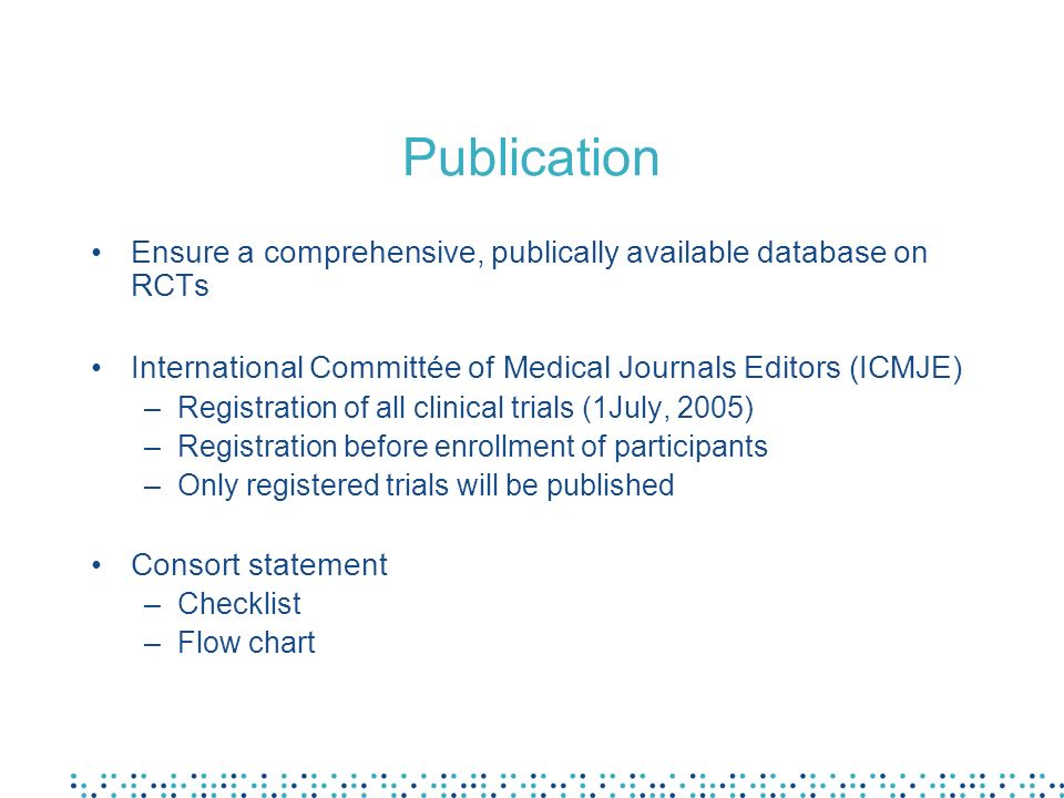 Publication Ensure a comprehensive, publically available database on RCTs. International Committée of Medical Journals Editors (ICMJE)
